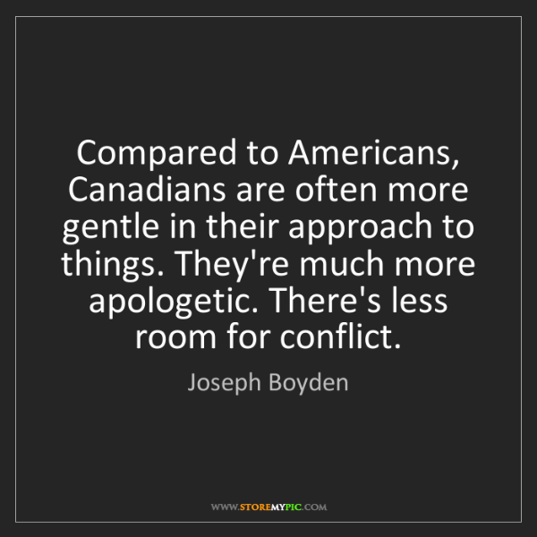 Joseph Boyden: Compared to Americans, Canadians are often more gentle...