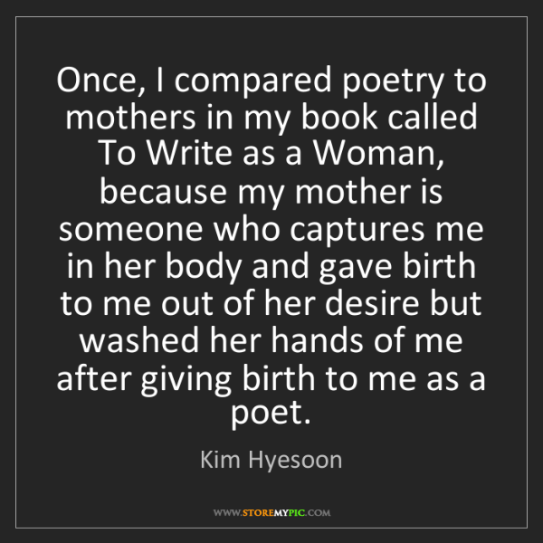 Kim Hyesoon: Once, I compared poetry to mothers in my book called...