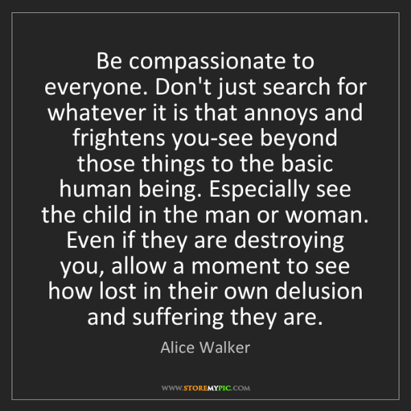 Alice Walker: Be compassionate to everyone. Don't just search for whatever...