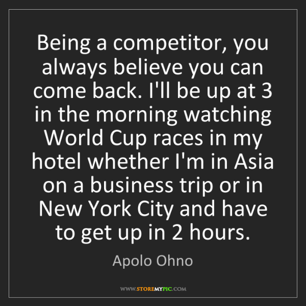 Apolo Ohno: Being a competitor, you always believe you can come back....