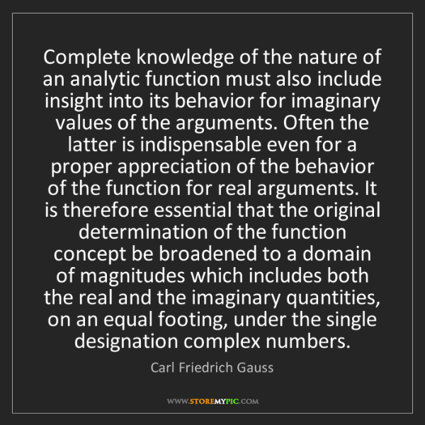 Carl Friedrich Gauss: Complete knowledge of the nature of an analytic function...