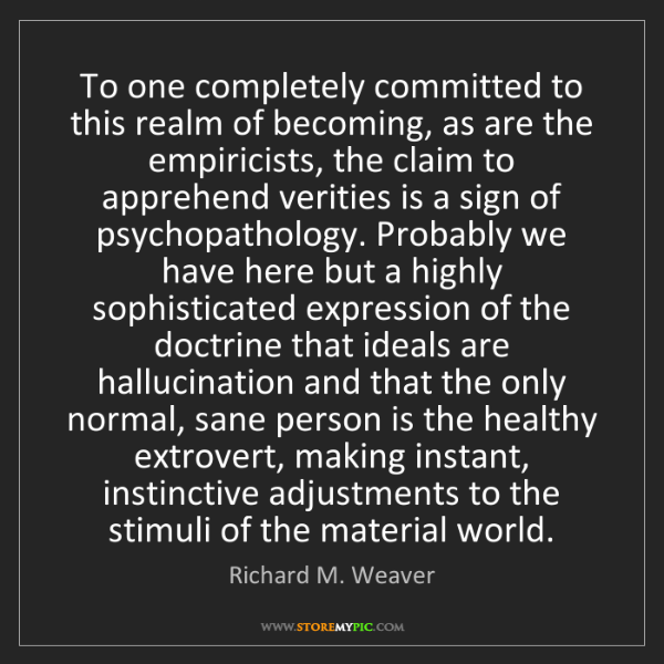Richard M. Weaver: To one completely committed to this realm of becoming,...