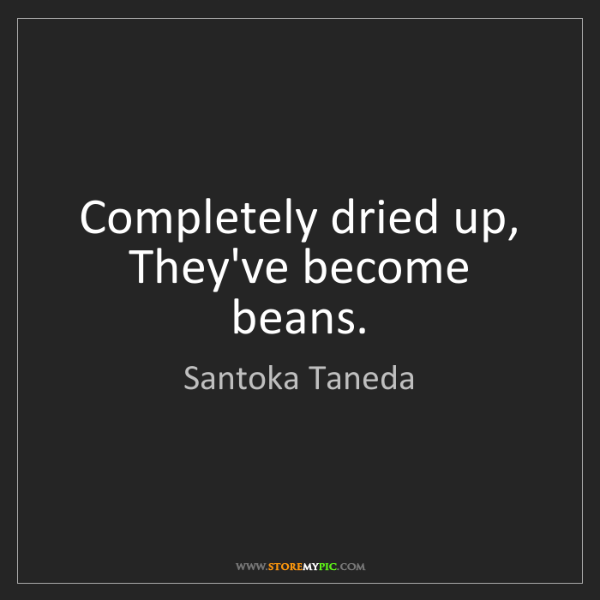 Santoka Taneda: Completely dried up, They've become beans.