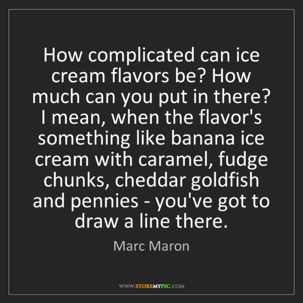 Marc Maron: How complicated can ice cream flavors be? How much can...