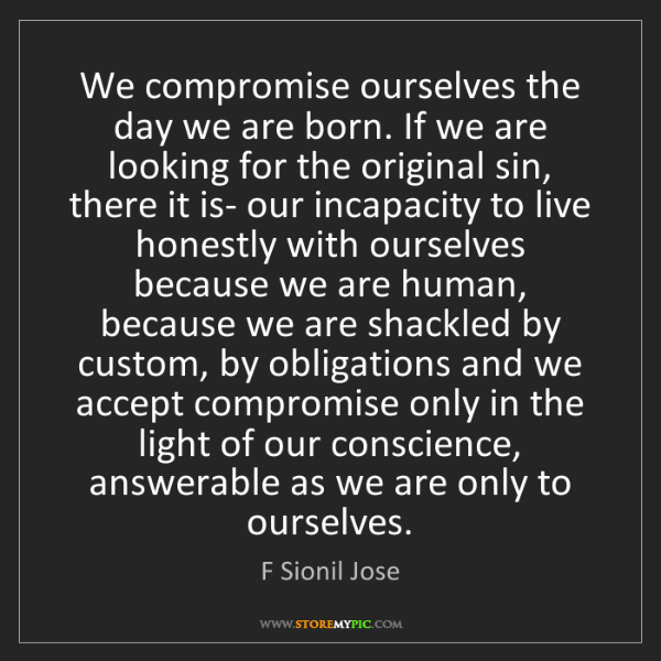 F Sionil Jose: We compromise ourselves the day we are born. If we are...