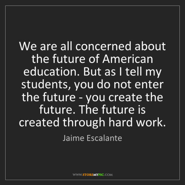 Jaime Escalante: We are all concerned about the future of American education....