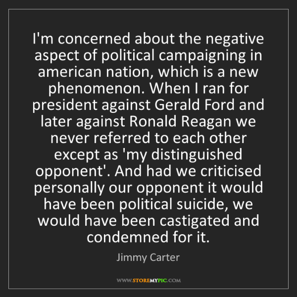 Jimmy Carter: I'm concerned about the negative aspect of political...
