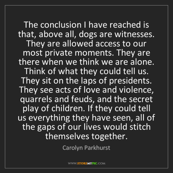 Carolyn Parkhurst: The conclusion I have reached is that, above all, dogs...