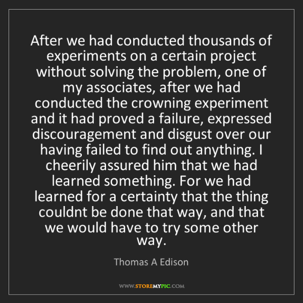 Thomas A Edison: After we had conducted thousands of experiments on a...