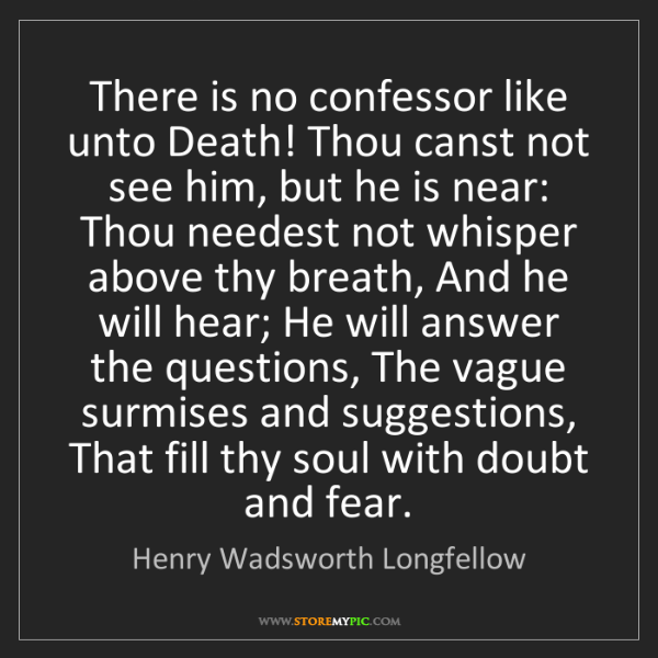 Henry Wadsworth Longfellow: There is no confessor like unto Death! Thou canst not...