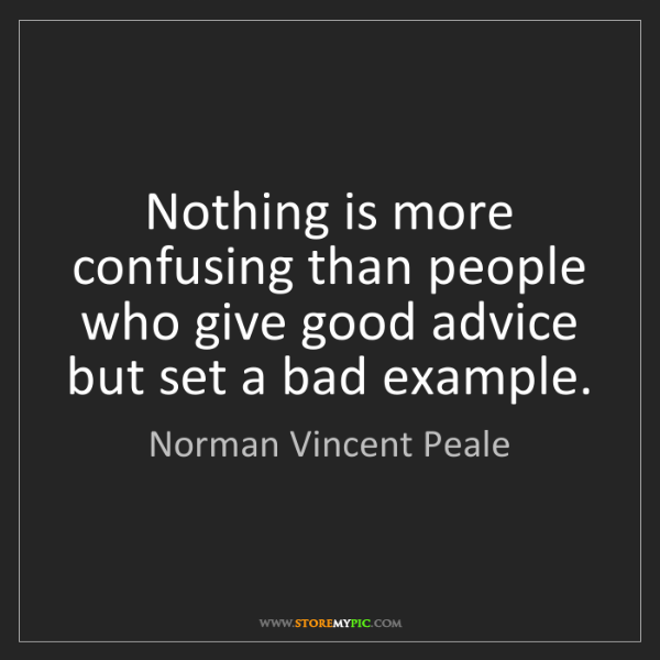 Norman Vincent Peale: Nothing is more confusing than people who give good advice...