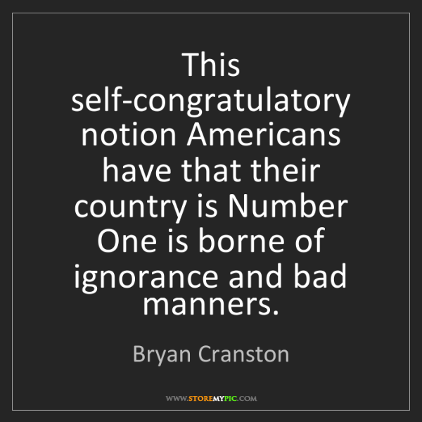 Bryan Cranston: This self-congratulatory notion Americans have that their...