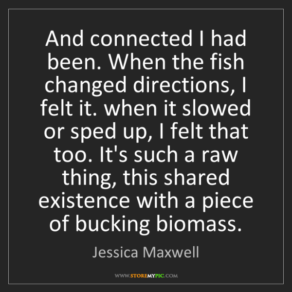 Jessica Maxwell: And connected I had been. When the fish changed directions,...