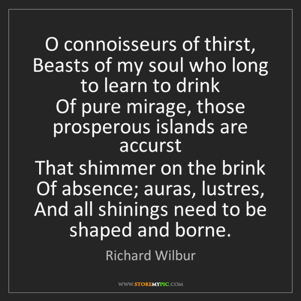 Richard Wilbur: O connoisseurs of thirst,   Beasts of my soul who long...