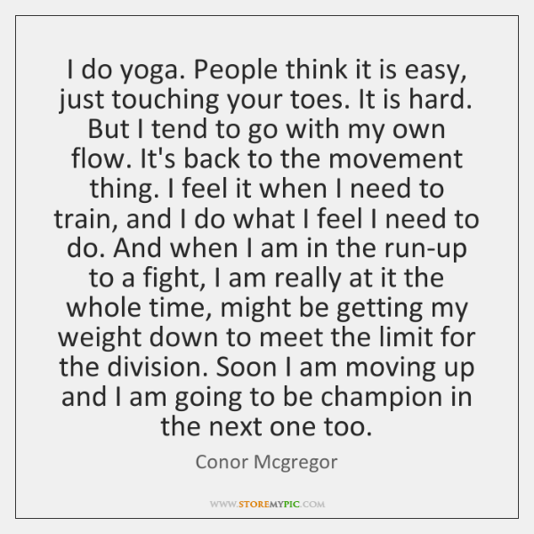 I do yoga. People think it is easy, just touching your toes. ...