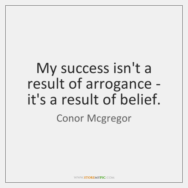 My success isn't a result of arrogance - it's a result of ...