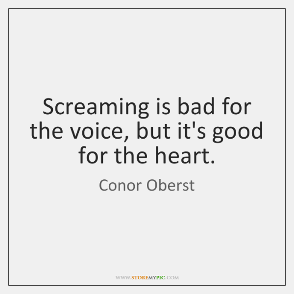 Screaming is bad for the voice, but it's good for the heart.