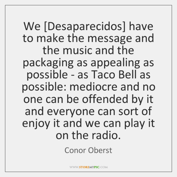 We [Desaparecidos] have to make the message and the music and the ...