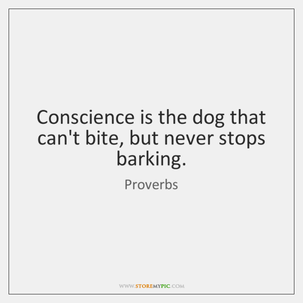 Conscience is the dog that can't bite, but never stops barking.