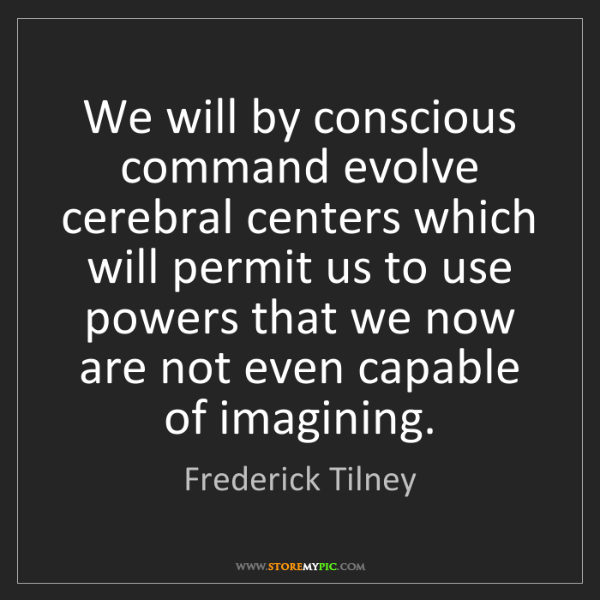 Frederick Tilney: We will by conscious command evolve cerebral centers...