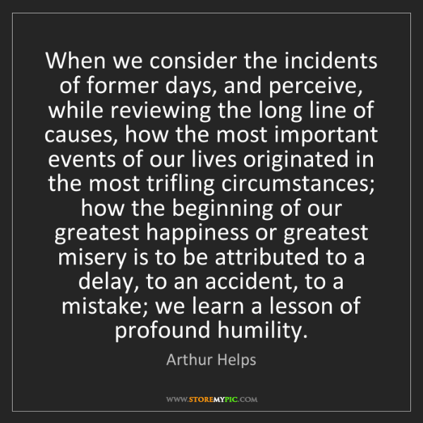 Arthur Helps: When we consider the incidents of former days, and perceive,...