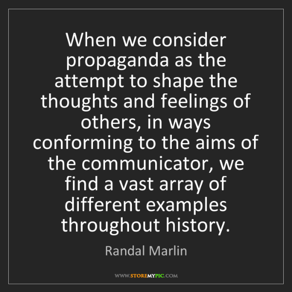 Randal Marlin: When we consider propaganda as the attempt to shape the...