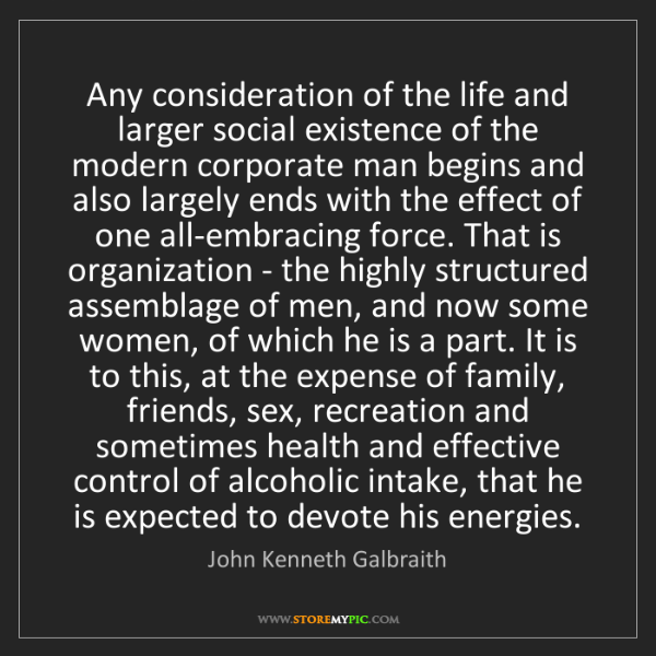 John Kenneth Galbraith: Any consideration of the life and larger social existence...