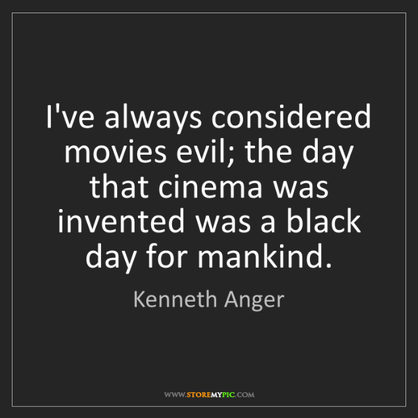 Kenneth Anger: I've always considered movies evil; the day that cinema...