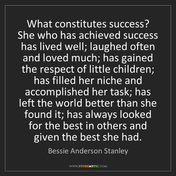 Bessie Anderson Stanley: What constitutes success? She who has achieved success...
