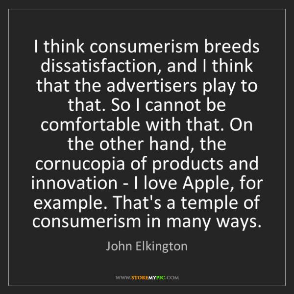 John Elkington: I think consumerism breeds dissatisfaction, and I think...