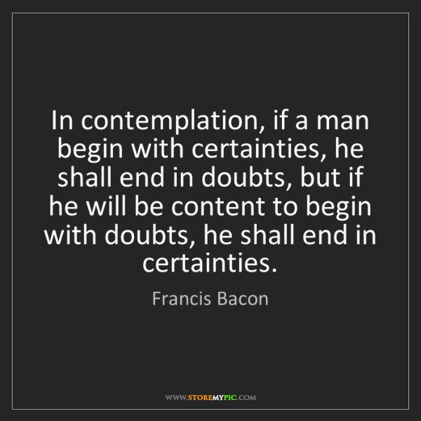 Francis Bacon: In contemplation, if a man begin with certainties, he...