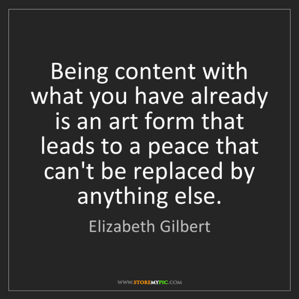 Elizabeth Gilbert: Being content with what you have already is an art form...