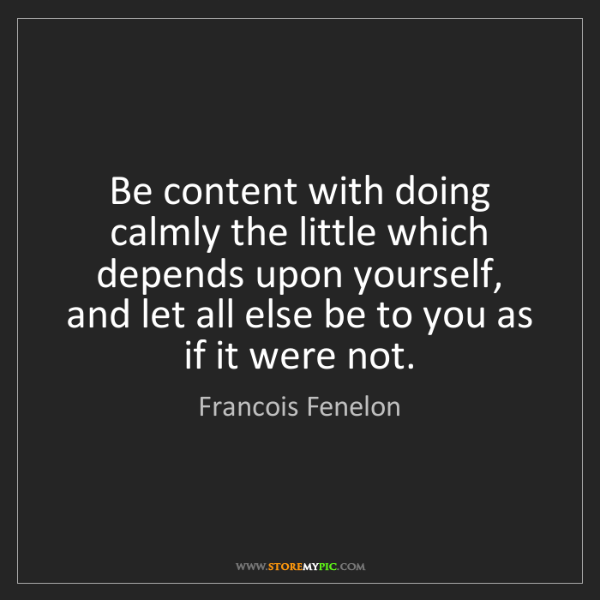 Francois Fenelon: Be content with doing calmly the little which depends...
