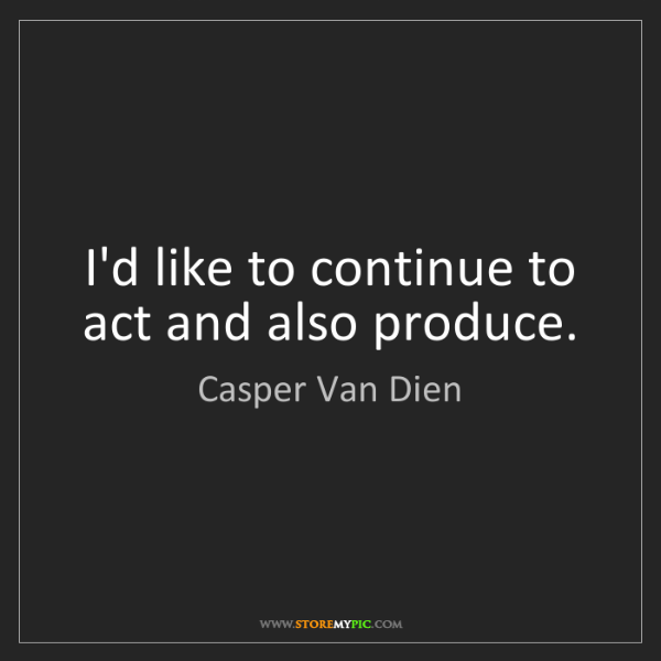 Casper Van Dien: I'd like to continue to act and also produce.