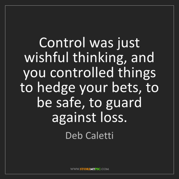 Deb Caletti: Control was just wishful thinking, and you controlled...