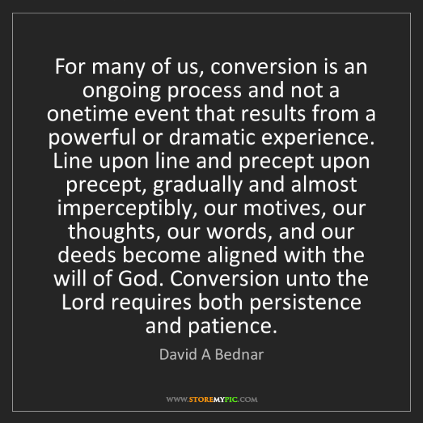 David A Bednar: For many of us, conversion is an ongoing process and...