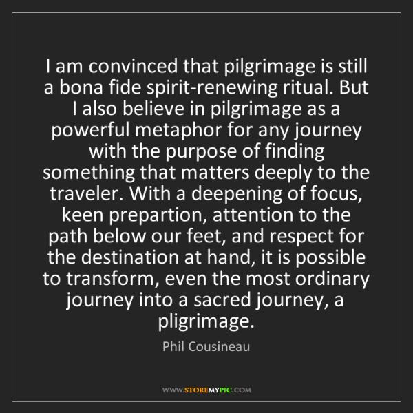 Phil Cousineau: I am convinced that pilgrimage is still a bona fide spirit-renewing...