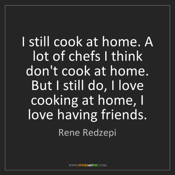 Rene Redzepi: I still cook at home. A lot of chefs I think don't cook...