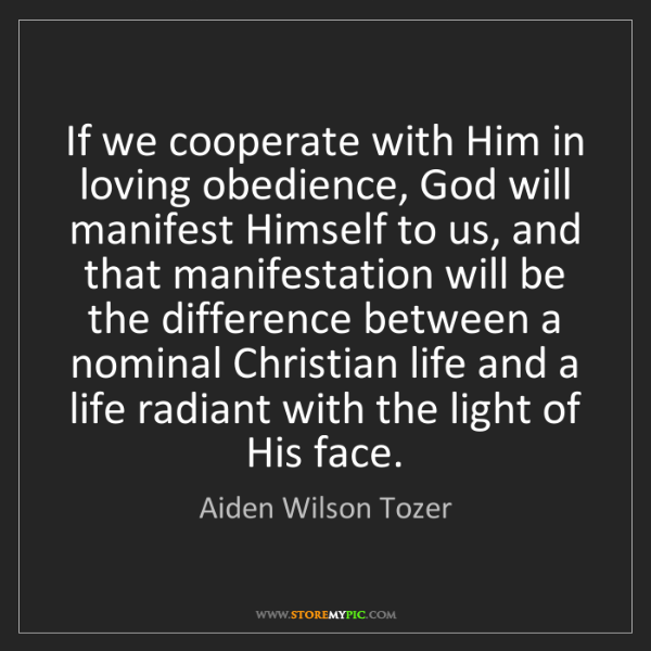 Aiden Wilson Tozer: If we cooperate with Him in loving obedience, God will...