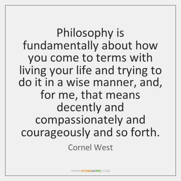 Philosophy is fundamentally about how you come to terms with living your ...