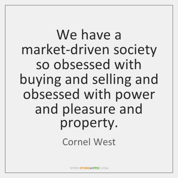 We have a market-driven society so obsessed with buying and selling and ...