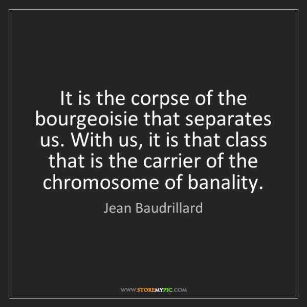Jean Baudrillard: It is the corpse of the bourgeoisie that separates us....