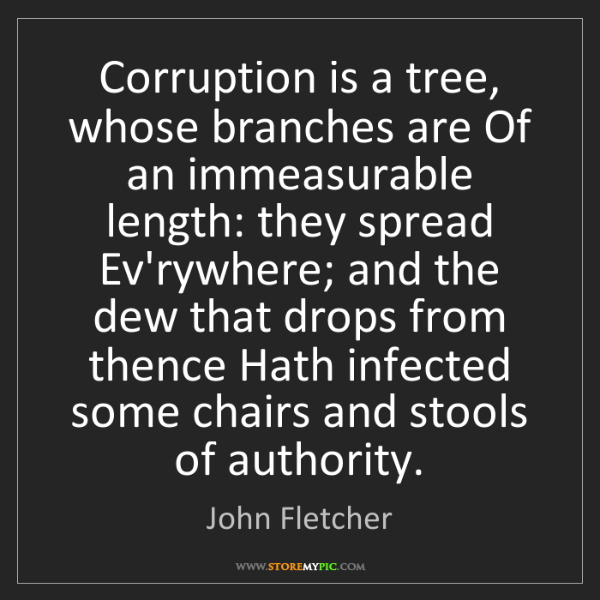 John Fletcher: Corruption is a tree, whose branches are Of an immeasurable...