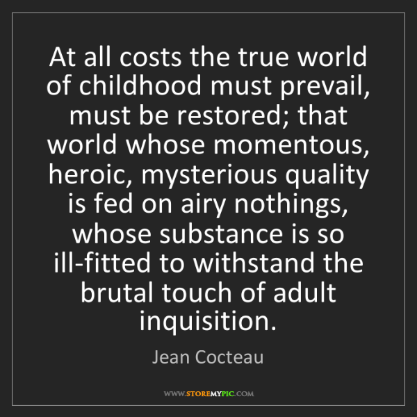 Jean Cocteau: At all costs the true world of childhood must prevail,...