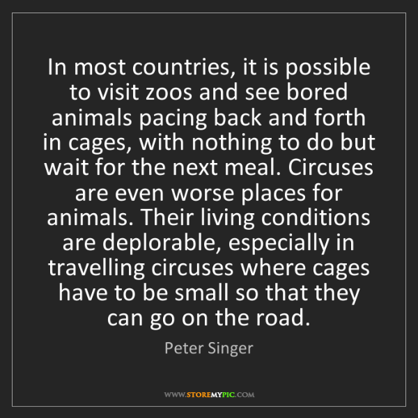 Peter Singer: In most countries, it is possible to visit zoos and see...