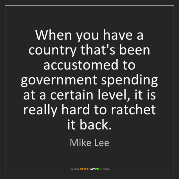 Mike Lee: When you have a country that's been accustomed to government...