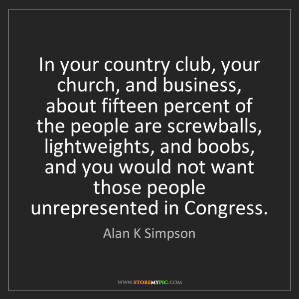 Alan K Simpson: In your country club, your church, and business, about...