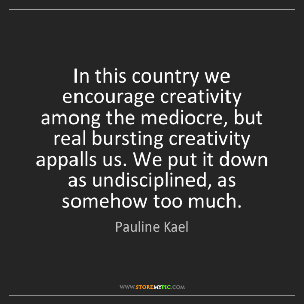 Pauline Kael: In this country we encourage creativity among the mediocre,...