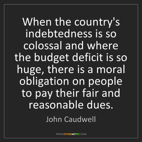 John Caudwell: When the country's indebtedness is so colossal and where...