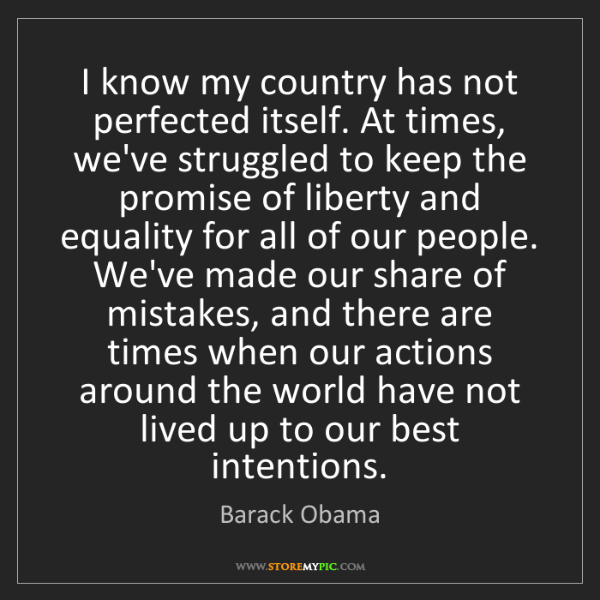 Barack Obama: I know my country has not perfected itself. At times,...